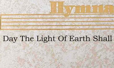 Some Day The Light Of Earth Shall Fade A – Hymn Lyrics