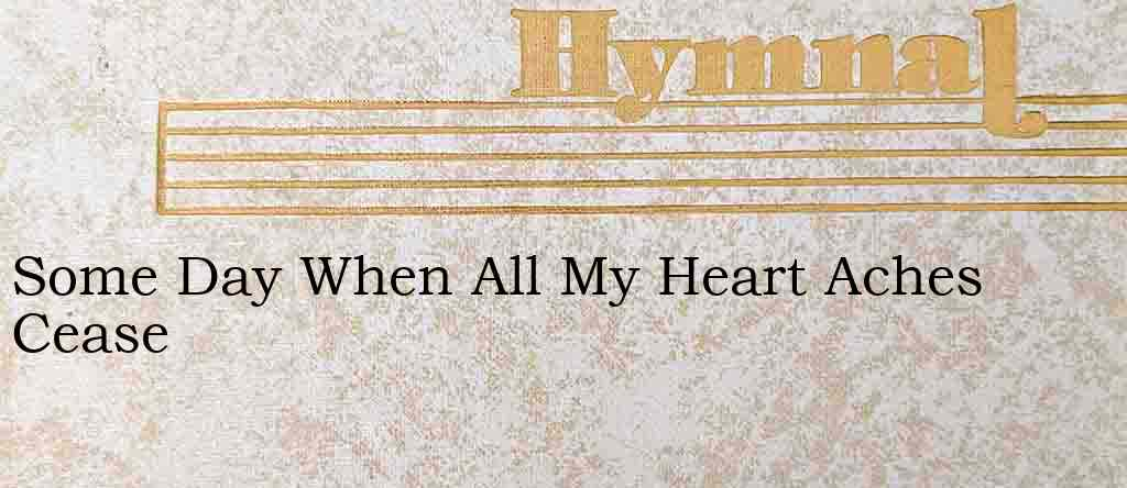 Some Day When All My Heart Aches Cease – Hymn Lyrics