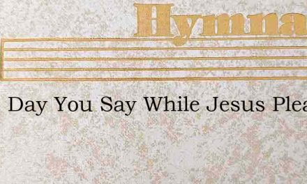 Some Day You Say While Jesus Pleads – Hymn Lyrics
