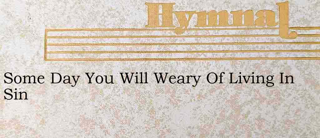 Some Day You Will Weary Of Living In Sin – Hymn Lyrics