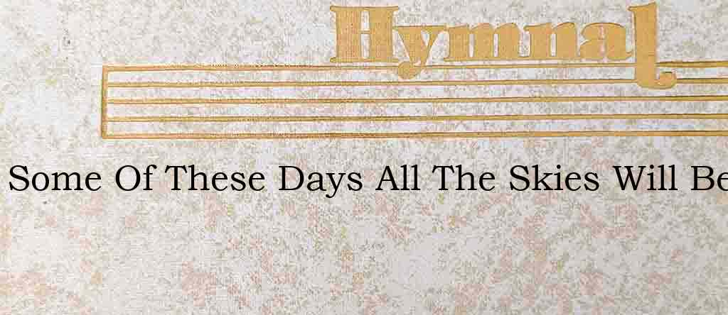 Some Of These Days All The Skies Will Be – Hymn Lyrics