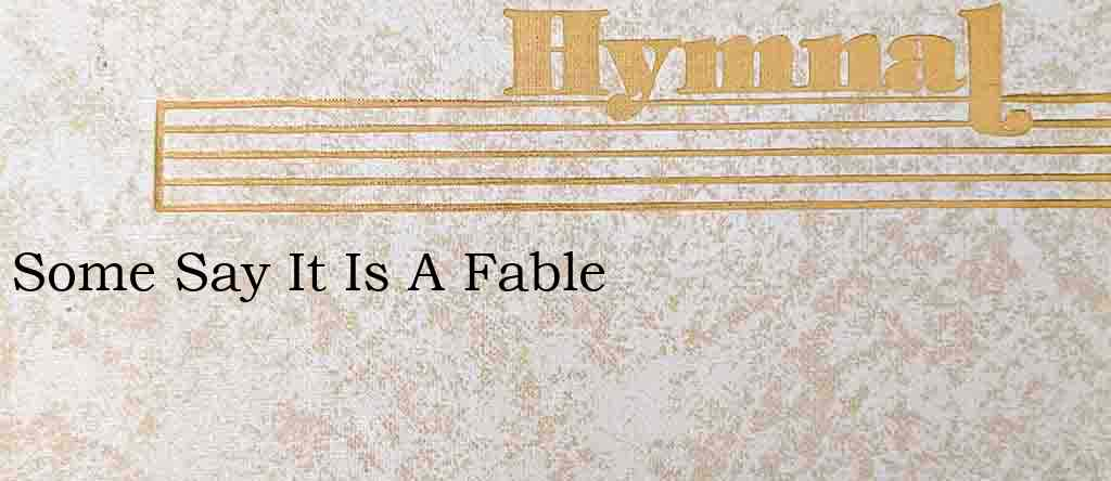Some Say It Is A Fable – Hymn Lyrics
