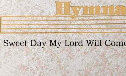 Some Sweet Day My Lord Will Come – Hymn Lyrics