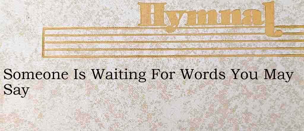 Someone Is Waiting For Words You May Say – Hymn Lyrics