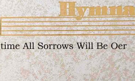Sometime All Sorrows Will Be Oer – Hymn Lyrics