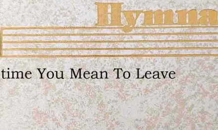 Sometime You Mean To Leave – Hymn Lyrics