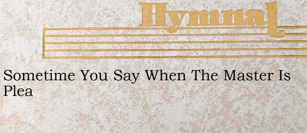 Sometime You Say When The Master Is Plea – Hymn Lyrics
