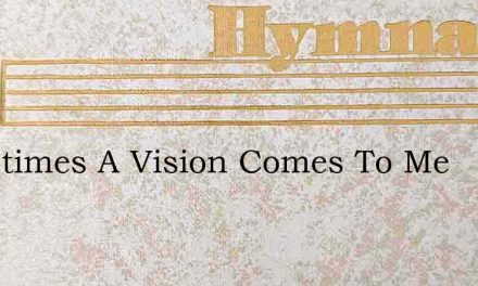 Sometimes A Vision Comes To Me – Hymn Lyrics