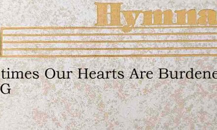 Sometimes Our Hearts Are Burdened With G – Hymn Lyrics