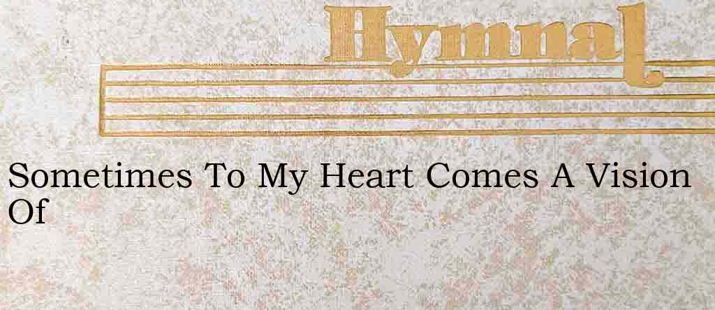 Sometimes To My Heart Comes A Vision Of – Hymn Lyrics