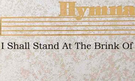 Soon I Shall Stand At The Brink Of The R – Hymn Lyrics