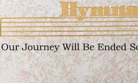 Soon Our Journey Will Be Ended Soon Our – Hymn Lyrics
