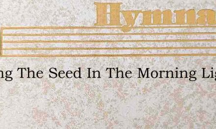 Sowing The Seed In The Morning Light – Hymn Lyrics
