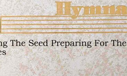 Sowing The Seed Preparing For The Harves – Hymn Lyrics