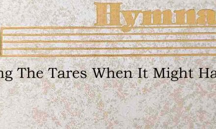 Sowing The Tares When It Might Have Been – Hymn Lyrics