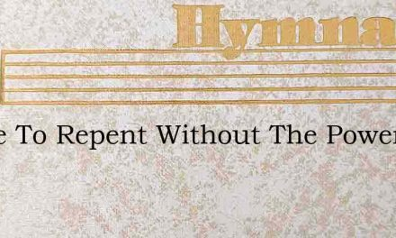 Space To Repent Without The Power – Hymn Lyrics