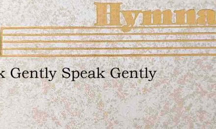 Speak Gently Speak Gently – Hymn Lyrics