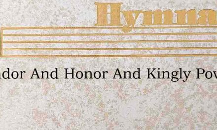Splendor And Honor And Kingly Power – Hymn Lyrics