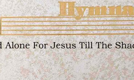 Stand Alone For Jesus Till The Shadows – Hymn Lyrics