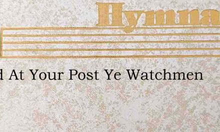 Stand At Your Post Ye Watchmen – Hymn Lyrics