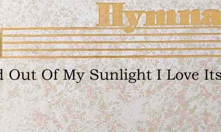 Stand Out Of My Sunlight I Love Its Brig – Hymn Lyrics