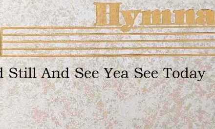Stand Still And See Yea See Today – Hymn Lyrics