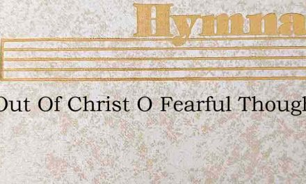 Still Out Of Christ O Fearful Thought – Hymn Lyrics