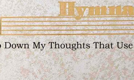 Stoop Down My Thoughts That Use To Rise – Hymn Lyrics