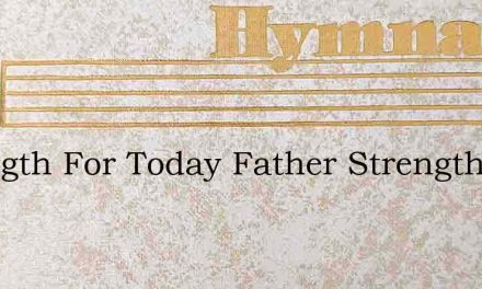Strength For Today Father Strength For T – Hymn Lyrics