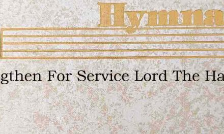 Strengthen For Service Lord The Hands – Hymn Lyrics