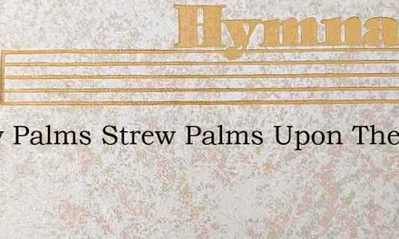 Strew Palms Strew Palms Upon The Way – Hymn Lyrics