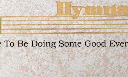 Strive To Be Doing Some Good Every Day – Hymn Lyrics