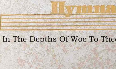 Sunk In The Depths Of Woe To Thee I Crie – Hymn Lyrics