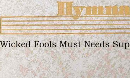 Sure Wicked Fools Must Needs Suppose – Hymn Lyrics