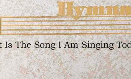 Sweet Is The Song I Am Singing Today – Hymn Lyrics