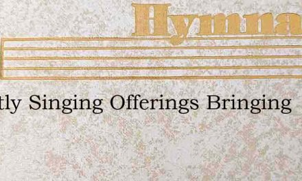 Sweetly Singing Offerings Bringing – Hymn Lyrics