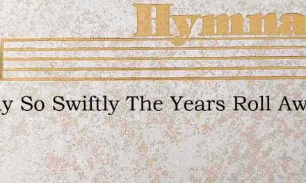 Swiftly So Swiftly The Years Roll Away – Hymn Lyrics