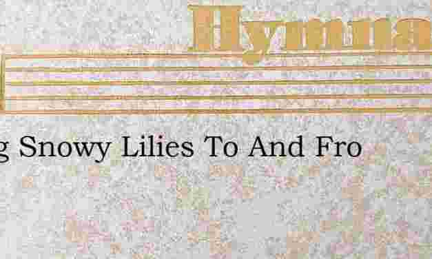 Swing Snowy Lilies To And Fro – Hymn Lyrics