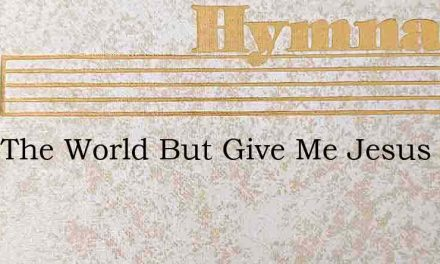 Take The World But Give Me Jesus He Who – Hymn Lyrics