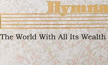 Take The World With All Its Wealth – Hymn Lyrics