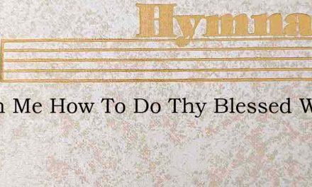 Teach Me How To Do Thy Blessed Will – Hymn Lyrics