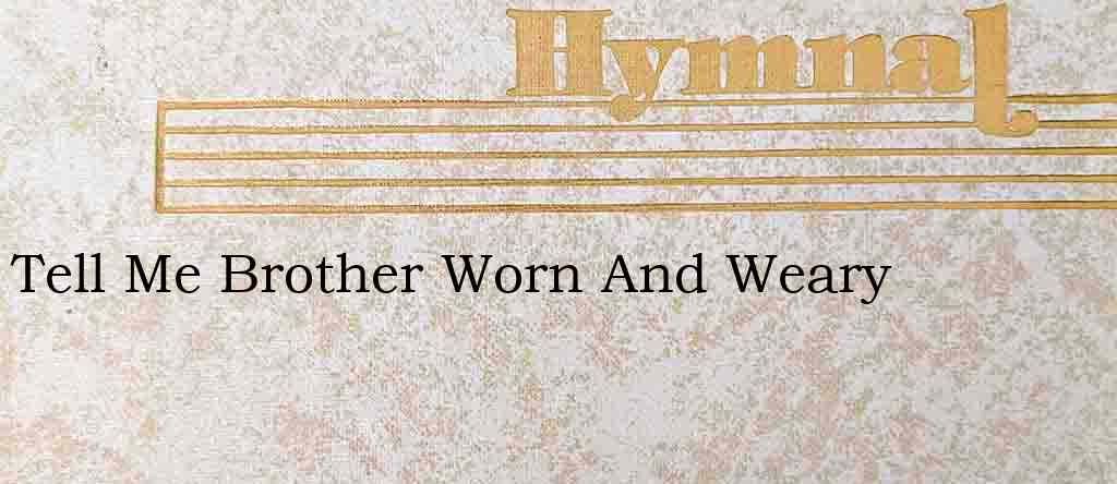 Tell Me Brother Worn And Weary – Hymn Lyrics