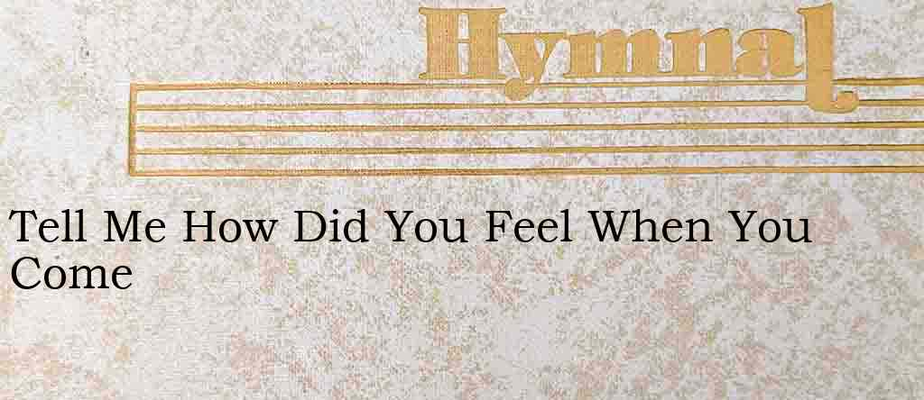 Tell Me How Did You Feel When You Come – Hymn Lyrics