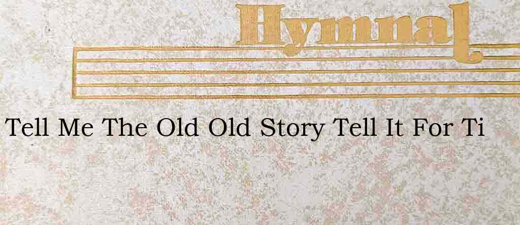 Tell Me The Old Old Story Tell It For Ti – Hymn Lyrics