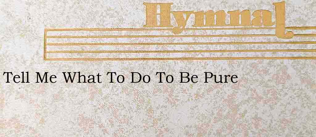 Tell Me What To Do To Be Pure – Hymn Lyrics