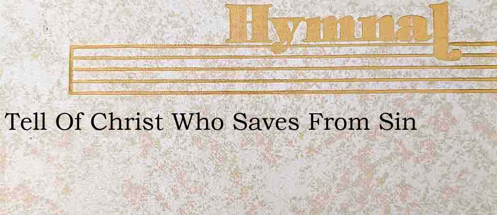 Tell Of Christ Who Saves From Sin – Hymn Lyrics
