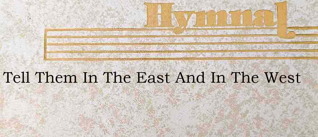 Tell Them In The East And In The West – Hymn Lyrics