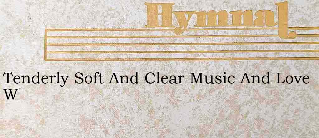 Tenderly Soft And Clear Music And Love W – Hymn Lyrics