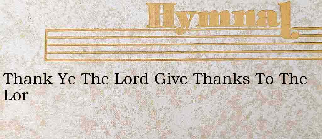 Thank Ye The Lord Give Thanks To The Lor – Hymn Lyrics