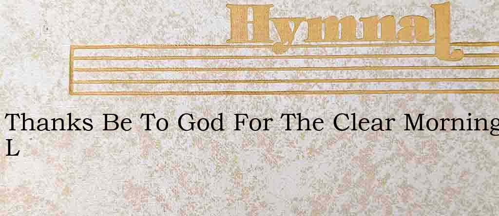 Thanks Be To God For The Clear Morning L – Hymn Lyrics